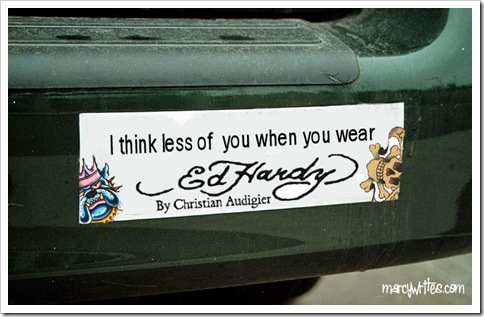 Bumper Sticker; I think less of you when you wear Ed Hardy. No I really really do. MUCH LESS.